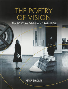 The Poetry of Vision, The ROSC Art Exhibitions 1967 - 1988; Peter Shortt