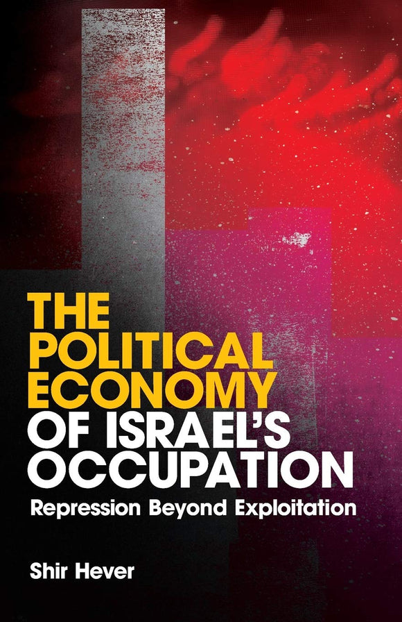 The Political Economy of Israel's Occupation, Repression Beyond Exploitation; Shir Hever
