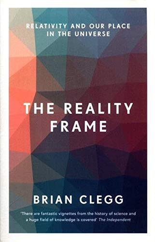 The Reality Frame, Relativity And Our Place In The Universe; Brian Clegg
