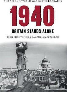The Second World War in Photographs: 1940, Britain Stands Alone; John Christopher & Campbell McCutcheon