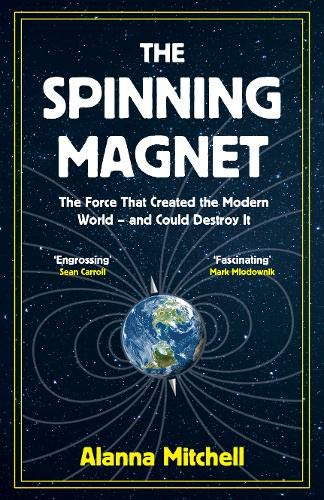 The Spinning Magnet, A Force That Created the Modern World - and Could Destroy it; Alanna Mitchell