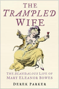 The Trampled Wife, The Scandalous Life of Mary Eleanor Bowes; Derek Parker