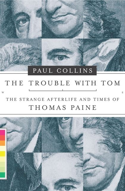 The Trouble With Tom, The Strange Afterlife and Times of Thomas Paine; Paul Collins