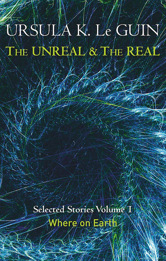 The Unreal & The Real, Selected Stories Volume 1: Where on Earth; Ursula K. Le Guin