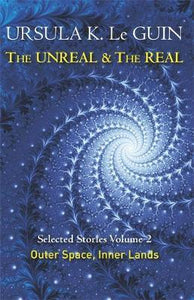The Unreal & The Real, Selected Stories Volume 2: Outer Space, Inner Lands; Ursula K. Le Guin