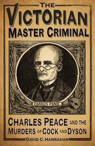 The Victorian Master Criminal: Charles Peace and the Murders of Cock and Dyson; David C. Hanrahan