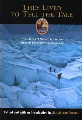 They Lived to Tell the Tale, True Stories of Modern Adventure from the Legendary Explorers Club