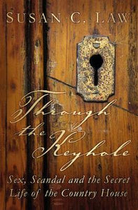 Through the Keyhole: Sex, Scandal and the Secret life of the Country House; Susan C. Law