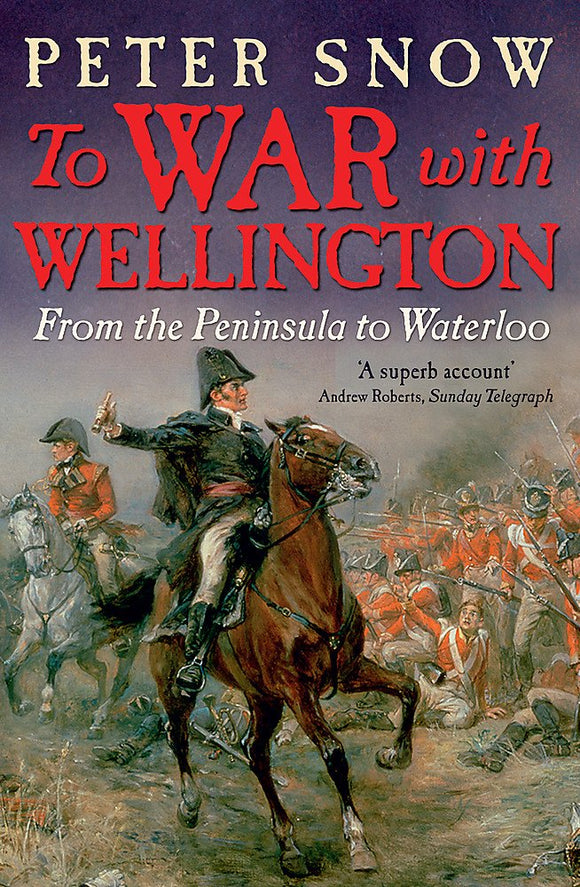 To War With Wellington, From the Peninsula to Waterloo; Peter Snow