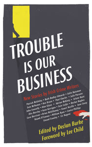 Trouble Is Our Business, New Stories by Irish Crime Writers