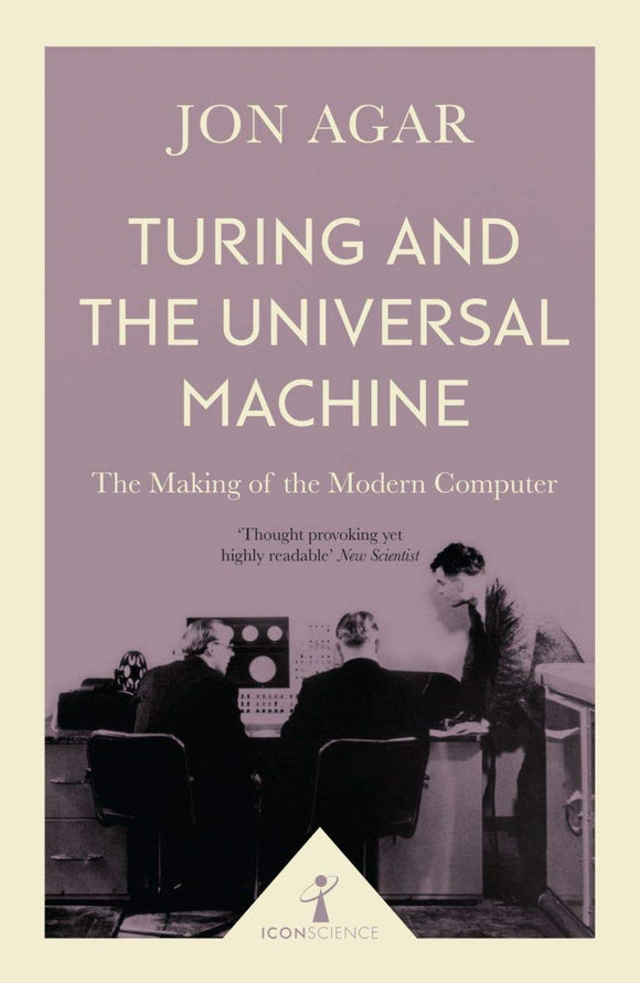 Turing and the Universal Machine, The Making of the Modern Computer; Jon Agar
