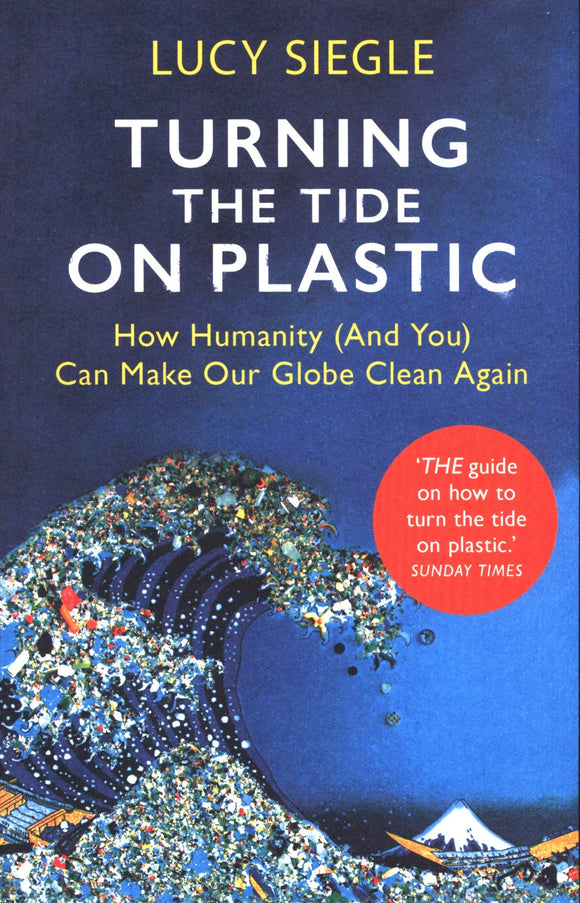 Turning The Tide On Plastic: How Humanity (And You) Can Make Our Globe Clean Again; Lucy Siegle