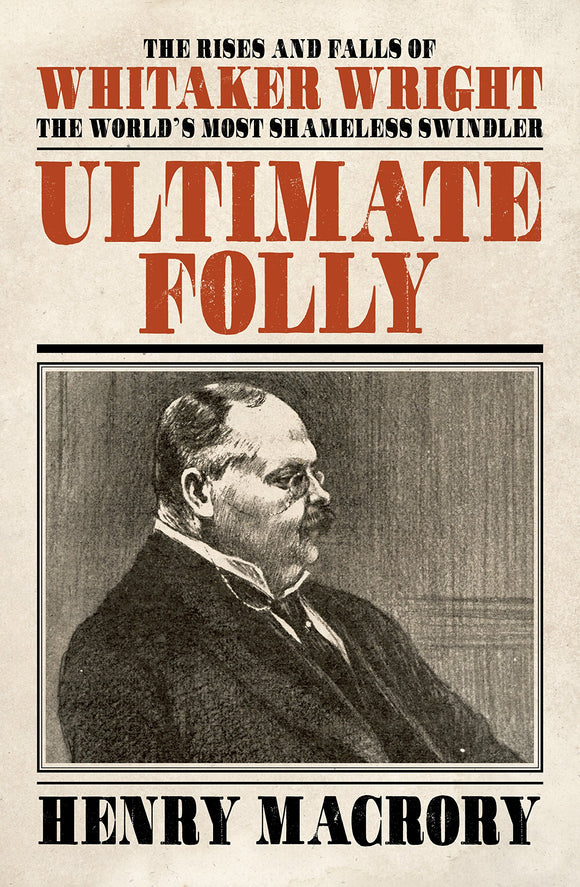 Ultimate Folly: The Rises and Falls of Whitaker Wright, The World's Most Shameless Swindler; Henry Macrory