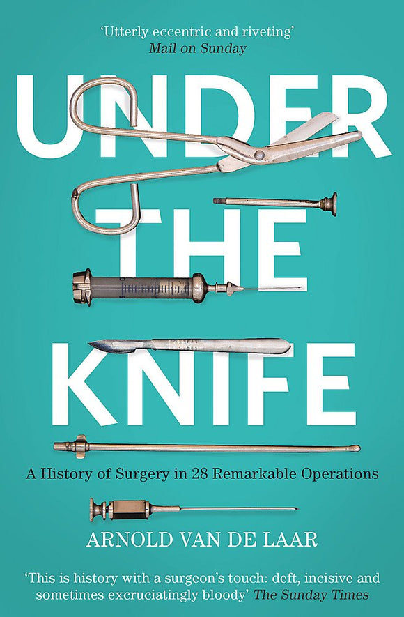 Under The Knife, Remarkable Stories from the History of Surgery; Arnold Van De Laar