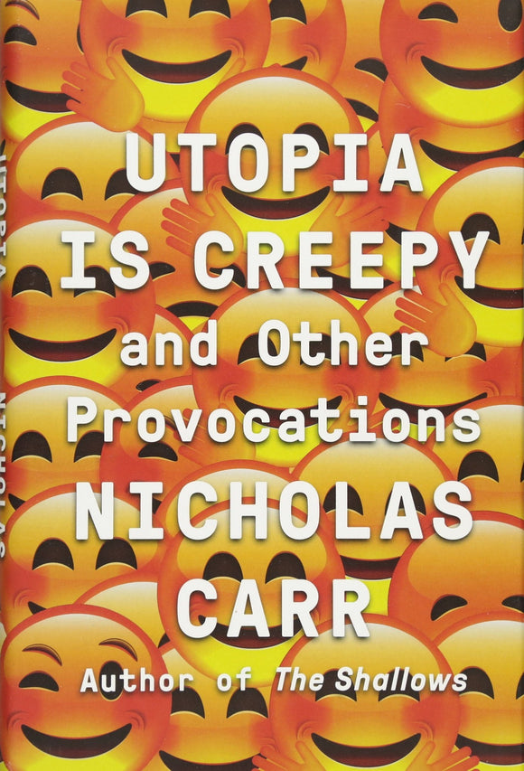 Utopia is Creepy and other Provocations; Nicholas Carr