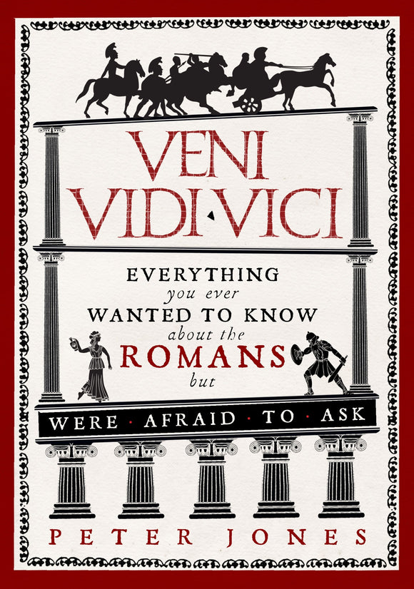 Veni Vidi Vici, Everything You Ever Wanted To Know About The Romans But Were Afraid To Ask; Peter Jones