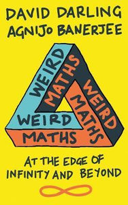 Weird Maths: At The Edge of Infinity and Beyond; David Darling & Agnijo Banerjee