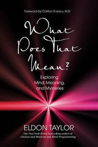 What Does That Mean? Exploring Mind, Meaning and Mysteries; Eldon Taylor