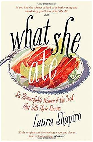 What She Ate; Laura ShapiroWhat She Ate, Six Remarkable Women & The Food That Tells Their Stories; Laura Shapiro