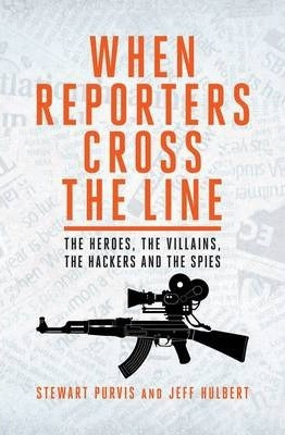 When Reporters Cross the Line: The Heroes, The Villains, The Hackers and the Spies; Stewart Purvis & Jeff Hulbert