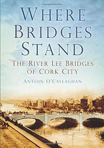 Where Bridges Stand, The River Lee Bridges of Cork City; Antoin O;Callaghan
