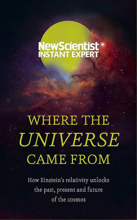 Where The Universe Came From, How Einstein's Relatively Unlocks the Past, Present and Future of the Cosmos