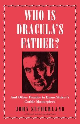 Who Is Dracula's Father, and Other Puzzles in Bram Stoker's Gothic Masterpiece; John Sutherland