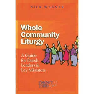 Whole Community Liturgy, A Guide for Parish Leaders & Lay Ministers; Nick Wagner