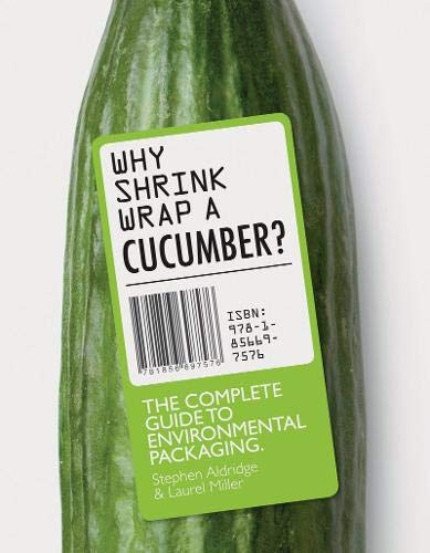 Why Shrink Wrap A Cucumber, The Complete Guide to Environmental Packaging; Laurel Miller & Stephen Aldridge