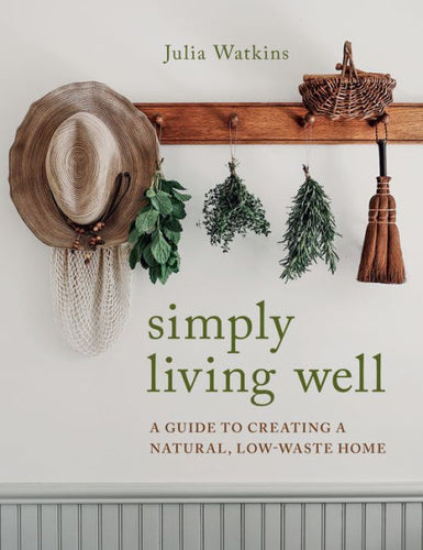 Simply Living Well: A Guide to Creating a Natural, Low-Waste Home Recipes, DIY projects, and inspiration for a beautiful and low-waste life, from the creator of @simply.living.well on Instagram