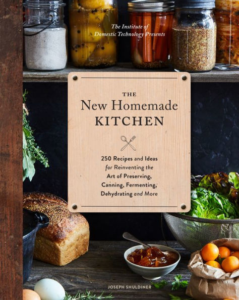 The New Homemade Kitchen: 250 Recipes and Ideas for Reinventing the Art of Preserving, Canning, Fermenting, Dehydrating, and More
