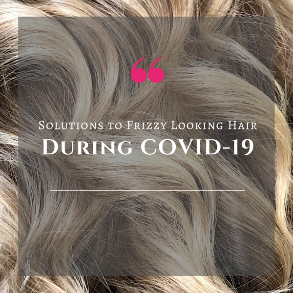 Solutions to Frizzy Looking Hair During COVID-19