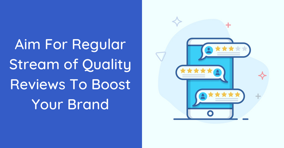 Aim For Regular Stream of Quality Reviews To Boost Your Brand