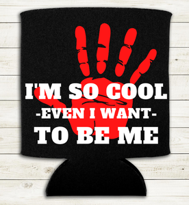 I'm So Cool Even I want to be Me - Can Cooler Koozie