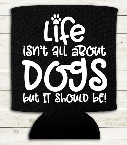 Life Isn't All About Dogs  - Can Cooler Koozie