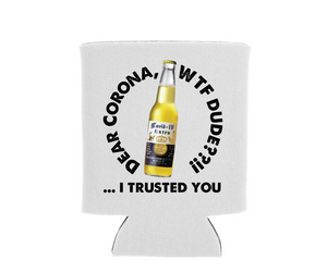 Dear Corona... WTF Dude?  I Trusted You  - Can Cooler Koozie