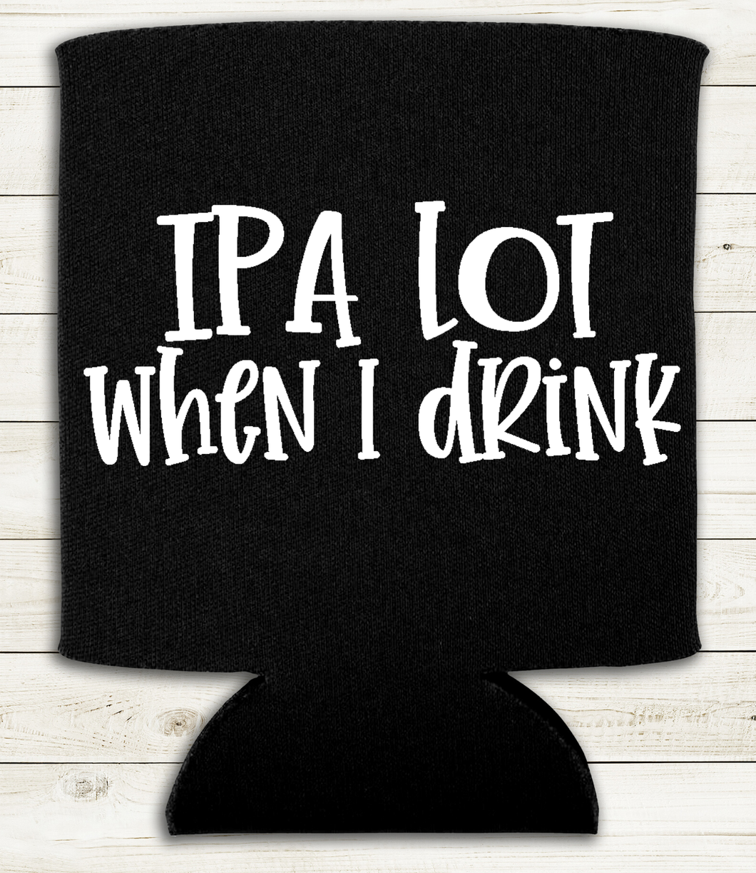 IPA Lot When I Drink - Can Cooler Koozie