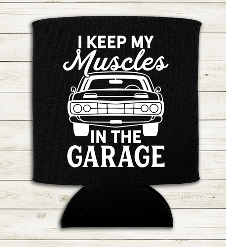 I Keep My Muscles in the Garage - Can Cooler Koozie
