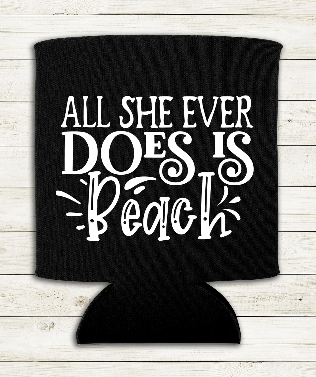 All She Ever Does Is Beach - Can Cooler Koozie
