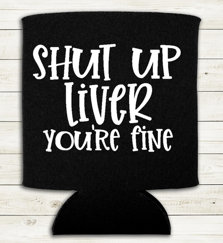 Shut Up Liver You're Fine - Can Cooler Koozie