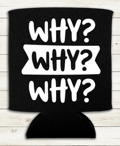 Why Why Why - Can Cooler Koozie