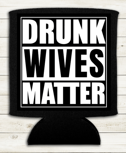 Drunk Wives Matter - Can Cooler Koozie