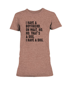 I Have a Boyfriend.  Oh Wait, No, No.  That's a Dog.  I Have a Dog.  - T-Shirt