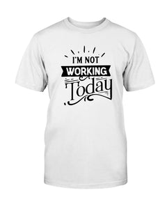 I'm Not Working Today - Size small to 5xl