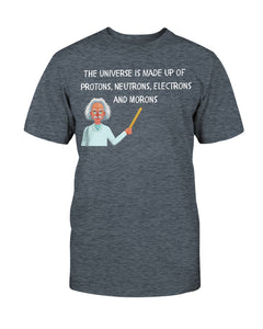 The Universe is made of Protons, Neutrons, Electrons, and Morons - Funny T-Shirt