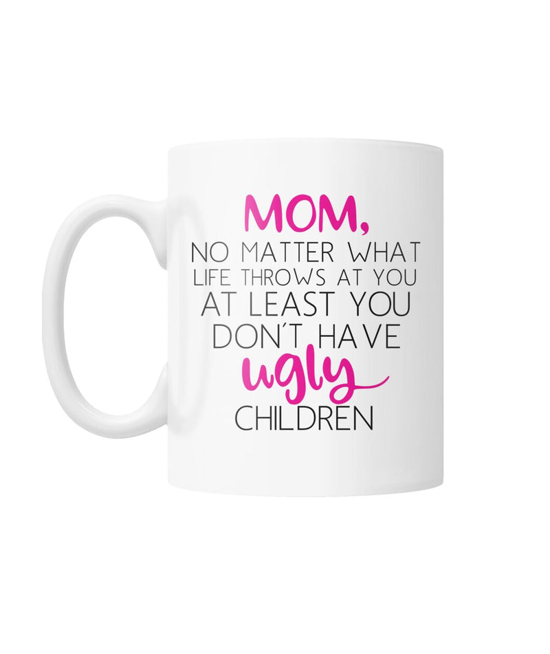 Mom at Least You Don't Have Ugly Children Funny Mug White Coffee Mug