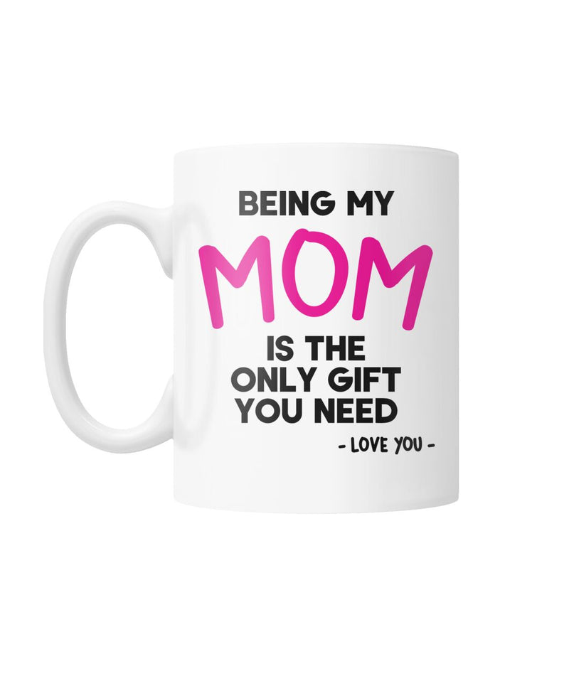 Being My Mom is the Only Gift You Need Funny Mug White Coffee Mug