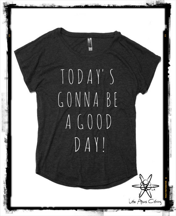 Today's Gonna be a Good Day Dolman Shirt