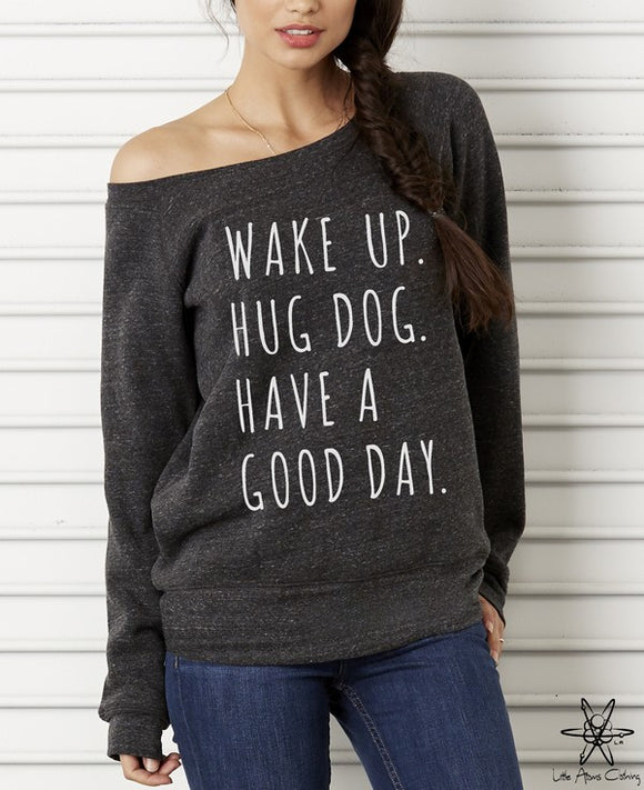 Wake up Hug Dog Have a Good Day Wideneck Sweatshirt