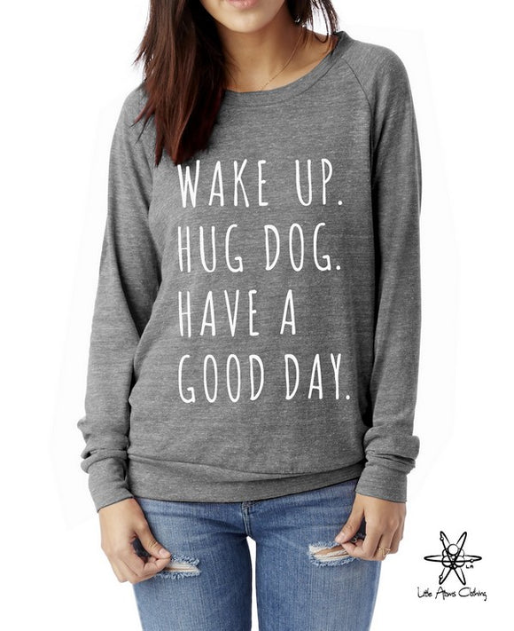 Wake up Hug Dog Have a Good Day Pullover